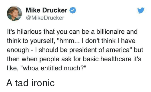 """America, Ironic, and Hilarious: Mike Drucker  @MikeDrucker  It's hilarious that you can be a billionaire and  think to yourself, """"hmm... I don't think I have  enough I should be president of america"""" but  then when people ask for basic healthcare it's  like, """"whoa entitled much?"""" A tad ironic"""