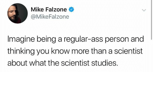 Ass, Humans of Tumblr, and Imagine: Mike Falzone  @MikeFalzone  Imagine being a regular-ass person and  thinking you know more than a scientist  about what the scientist studies.
