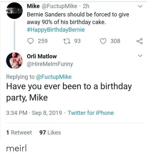 Bernie: Mike @FuctupMike 2h  Bernie Sanders should be forced to give  away 90% of his birthday cake.  #HappyBirthdayBernie  259  L93  308  Orli Matlow  QE  @HireMelmFunny  Replying to @FuctupMike  Have you ever been to a birthday  party, Mike  3:34 PM Sep 8, 2019 Twitter for iPhone  1 Retweet  97 Likes meirl