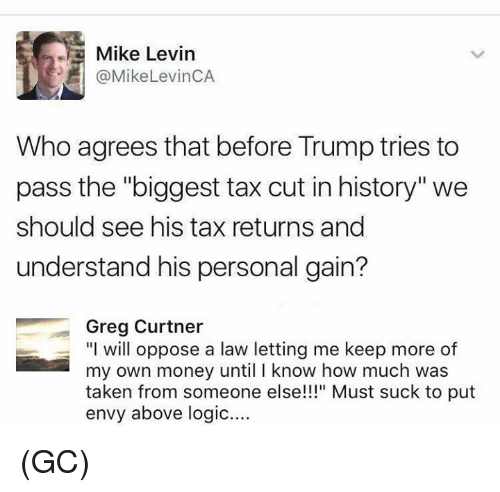 """Trumping: Mike Levin  @MikeLevinCA  Who agrees that before Trump tries to  pass the """"biggest tax cut in history'""""we  should see his tax returns and  understand his personal gain?  Greg Curtner  """"I will oppose a law letting me keep more of  my own money until I know how much was  taken from someone else!"""" Must suck to put  envy above logic.... (GC)"""