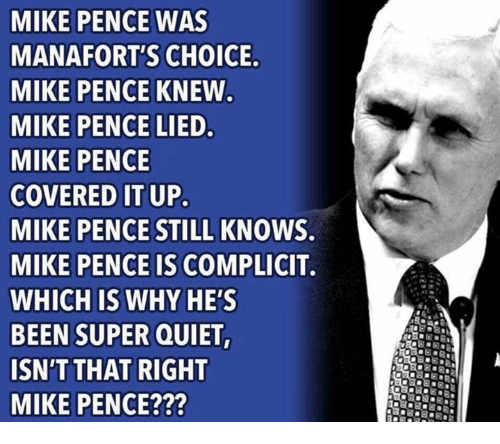 pence: MIKE PENCE WAS  MANAFORT'S CHOICE  MIKE PENCE KNEW  MIKE PENCE LIED  MIKE PENCE  COVERED IT UP  MIKE PENCE STILL KNOWS.  MIKE PENCE IS COMPLICIT.  WHICH IS WHY HE'S  BEEN SUPER QUIET  ISN'T THAT RIGHT  MIKE PENCE???