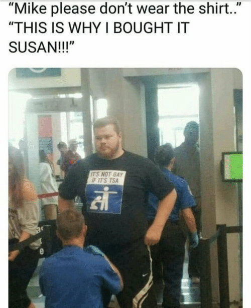 "Tsa, Gay, and Why: ""Mike please don't wear the shirt.""  ""THIS IS WHY I BOUGHT IT  SUSAN!!!""  IT'S NOT GAY  IT'S TSA"