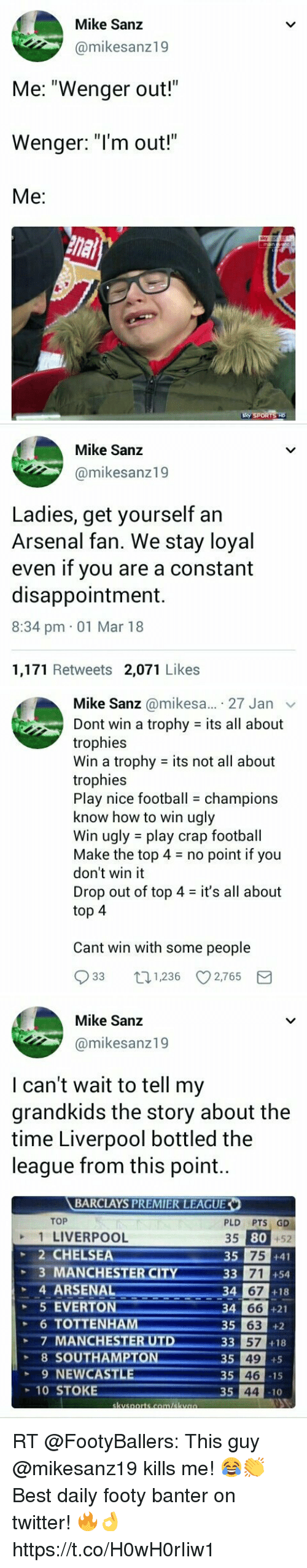 "Arsenal, Chelsea, and Everton: Mike Sanz  @mikesanz19  Me: ""Wenger out!""  Wenger: ""l'm out!""  Me:   Mike Sanz  @mikesanz19  Ladies, get yourself an  Arsenal fan. We stay loyal  even if you are a constant  disappointment.  8:34 pm 01 Mar 18  1,171 Retweets 2,071 Likes   Mike Sanz @mikesa... 27 Jan v  Dont win a trophy - its all about  trophies  Win a trophy its not all about  trophies  Play nice footballchampions  know how to win ugly  Win ugly play crap football  Make the top 4no point if you  don't win it  Drop out of top 4 - it's all about  top 4  Cant win with some people  933 01236 2,765 E   Mike Sanz  @mikesanz19  I can't wait to tell my  grandkids the story about the  time Liverpool bottled the  league from this point..  BARCLAYS PREMIER LEAGUE  TOP  1 LIVERPOOL  2 CHELSEA  PLD PTS GD  +52  35  80  35 75 +41  +54  +18  34 66 +21  RCITY33 71  67  STE  4 ARSE  5 EVERTON  6 TOTTENHAM  34  35  5 63  7 MANCHESTERUTD 33 57 +18  8 SOUTHAMPTON  9 NEW  35 49 +5  35 46  35 44 10  CASTL  10 STOKE RT @FootyBallers: This guy @mikesanz19 kills me! 😂👏  Best daily footy banter on twitter! 🔥👌 https://t.co/H0wH0rIiw1"