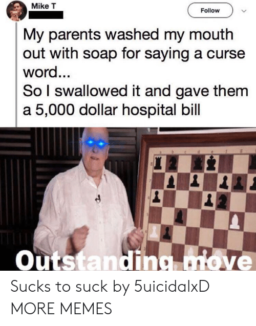 curse: Mike T  Follow  My parents washed my mouth  out with soap for saying a curse  word...  So I swallowed it and gave them  a 5,000 dollar hospital bill  Outstanding move Sucks to suck by 5uicidalxD MORE MEMES