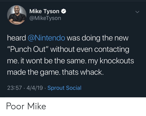 """Mike Tyson, Nintendo, and The Game: Mike Tyson C  @MikeTyson  heard @Nintendo was doing the new  """"Punch Out"""" without even contacting  me. it wont be the same. my knockouts  made the game.thats whack.  23:57 4/4/19 Sprout Social Poor Mike"""