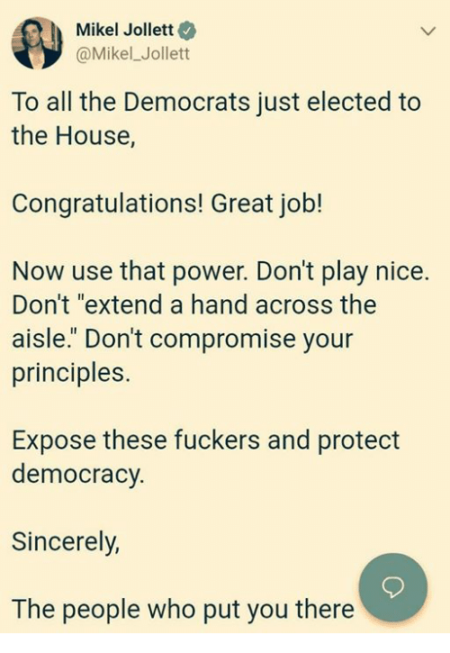 """Congratulations, House, and Power: Mikel Jollett  @Mikel_Jollett  To all the Democrats just elected to  the House,  Congratulations! Great job!  Now use that power. Don't play nice.  Don't """"extend a hand across the  aisle."""" Don't compromise your  principles.  Expose these fuckers and protect  democracy.  Sincerely,  The people who put you there"""