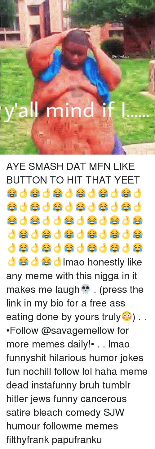 Hitlerism: @mikelzzz  all mind if l AYE SMASH DAT MFN LIKE BUTTON TO HIT THAT YEET😂👌😂👌😂👌😂👌😂👌😂👌😂👌😂👌😂👌😂👌😂👌😂👌😂👌😂👌👌😂👌😂👌😂👌😂👌😂👌😂👌😂👌😂👌😂👌😂👌😂👌😂👌😂👌😂👌😂👌😂👌😂👌😂👌lmao honestly like any meme with this nigga in it makes me laugh💀 . (press the link in my bio for a free ass eating done by yours truly😳) . . •Follow @savagemellow for more memes daily!• . . lmao funnyshit hilarious humor jokes fun nochill follow lol haha meme dead instafunny bruh tumblr hitler jews funny cancerous satire bleach comedy SJW humour followme memes filthyfrank papufranku