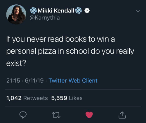 Books, Pizza, and School: Mikki Kendall  @Karnythia  If you never read books to win a  personal pizza in school do you really  exist?  21:15 6/11/19 Twitter Web Client  1,042 Retweets 5,559 Likes