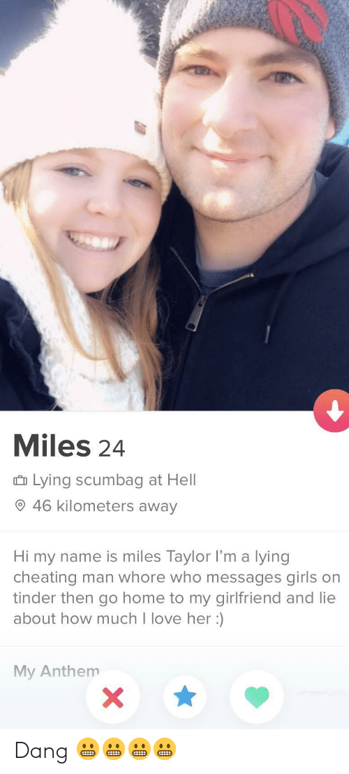 Hi My: Miles 24  û Lying scumbag at Hell  O 46 kilometers away  Hi my name is miles Taylor l'm a lying  cheating man whore who messages girls on  tinder then go home to my girlfriend and lie  about how much I love her :)  My Anthem Dang 😬😬😬😬