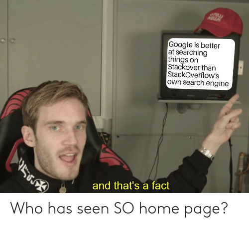 Google, Home, and Search: MILLA  Google is better  at searching  things on  Stackover than  StackOverflow's  own search engine  and that's a fact Who has seen SO home page?