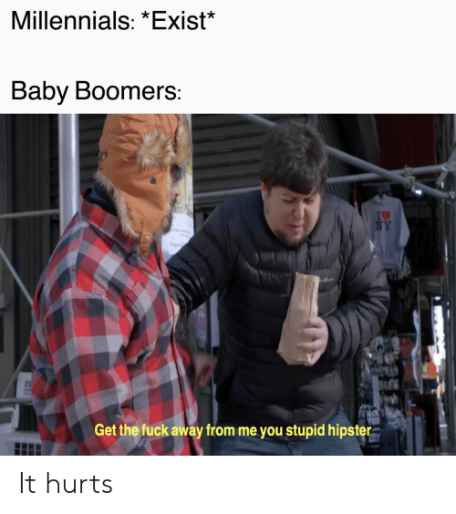 Hipster, Millennials, and Fuck: Millennials: *Exist*  Baby Boomers  Han  Get the fuck away from me you stupid hipster It hurts