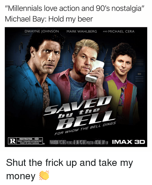 "Beer, Dwayne Johnson, and Frick: ""Millennials love action and 90's nostalgia""  Michael Bay: Hold my beer  DWAYNE JOHNSON  MARK WAHLBERG  AND MICHAEL CERA  Dtinc  FOR WHOM THE BELL OINGS  PARALADINTPCURESPRESSADELINEPUTURES NEINAMICHIELBAYfilMIMAX3D  RESTRICTED  İDER REQUIRES A COMP NYI Gİ Shut the frick up and take my money 👏"