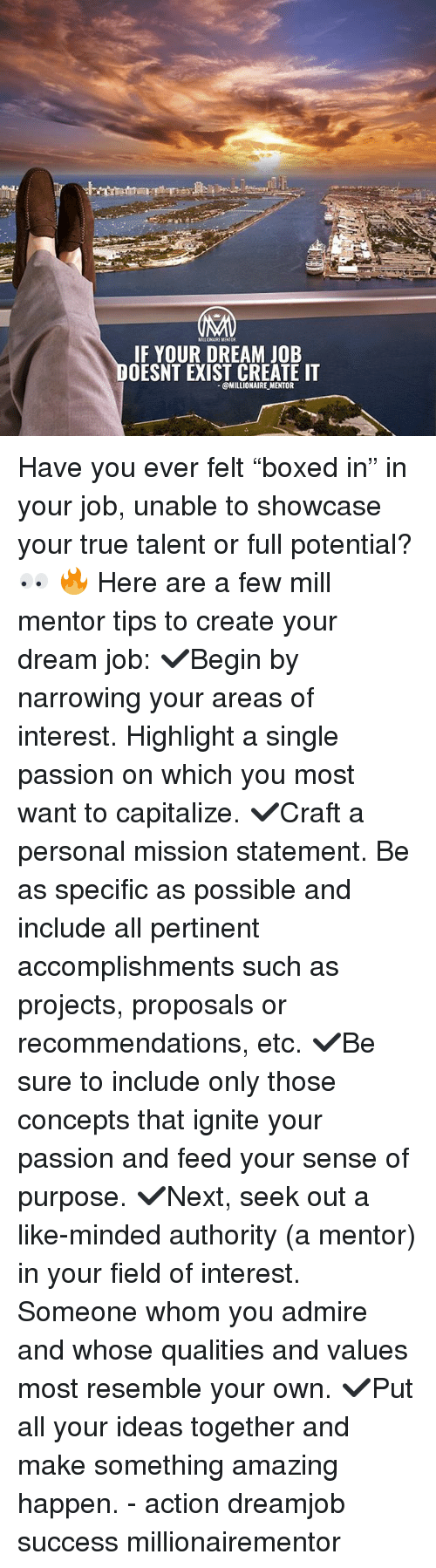 "Memes, True, and Amazing: MILLIONAIRE MENTOR  IF YOUR DREAM JOB  OESNT EXIST CREATE IT  @MILLIONAIRE MENTOR Have you ever felt ""boxed in"" in your job, unable to showcase your true talent or full potential? 👀 🔥 Here are a few mill mentor tips to create your dream job: ✔️Begin by narrowing your areas of interest. Highlight a single passion on which you most want to capitalize. ✔️Craft a personal mission statement. Be as specific as possible and include all pertinent accomplishments such as projects, proposals or recommendations, etc. ✔️Be sure to include only those concepts that ignite your passion and feed your sense of purpose. ✔️Next, seek out a like-minded authority (a mentor) in your field of interest. Someone whom you admire and whose qualities and values most resemble your own. ✔️Put all your ideas together and make something amazing happen. - action dreamjob success millionairementor"
