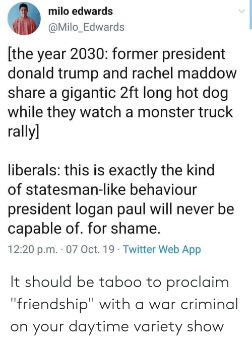 "Donald Trump, Monster, and Twitter: milo edwards  @Milo_Edwards  [the year 2030: former president  donald trump and rachel maddow  share a gigantic 2ft long hot dog  while they watch a monster truck  rally]  liberals: this is exactly the kind  of statesman-like behaviour  president logan paul will never be  capable of. for shame.  12:20 p.m. 07 Oct. 19 Twitter Web App It should be taboo to proclaim ""friendship"" with a war criminal on your daytime variety show"