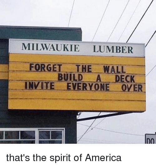 America, Memes, and Spirit: MILWAUKIE LUMBER  FORGET THE WALL  INVITE. EVERYONE OVER  BUILD A DECK that's the spirit of America