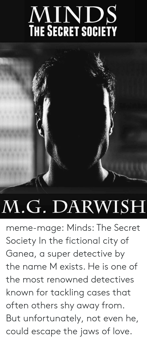 Renowned: MINDS  THE SECRET SOCIETY  M.G. DARWISH meme-mage:    Minds: The Secret Society     In the fictional city of Ganea, a super detective by the name M exists. He is one of the most renowned detectives known for tackling cases that often others shy away from. But unfortunately, not even he, could escape the jaws of love.