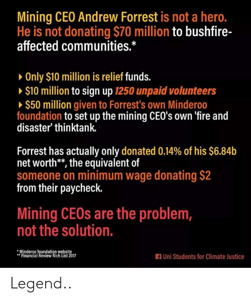 Net Worth: Mining CEO Andrew Forrest is not a hero.  He is not donating $70 million to bushfire-  affected communities.*  » Only $10 million is relief funds.  » $10 million to sign up 1250 unpaid volunteers  » $50 million given to Forrest's own Minderoo  foundation to set up the mining CEO's own 'fire and  disaster' thinktank.  Forrest has actually only donated 0.14% of his $6.84b  net worth**, the equivalent of  someone on minimum wage donating $2  from their paycheck.  Mining CEOS are the problem,  not the solution.  *Minderoo foundation website  Financial Review Rich List 2017  A Uni Students for Climate Justice Legend..
