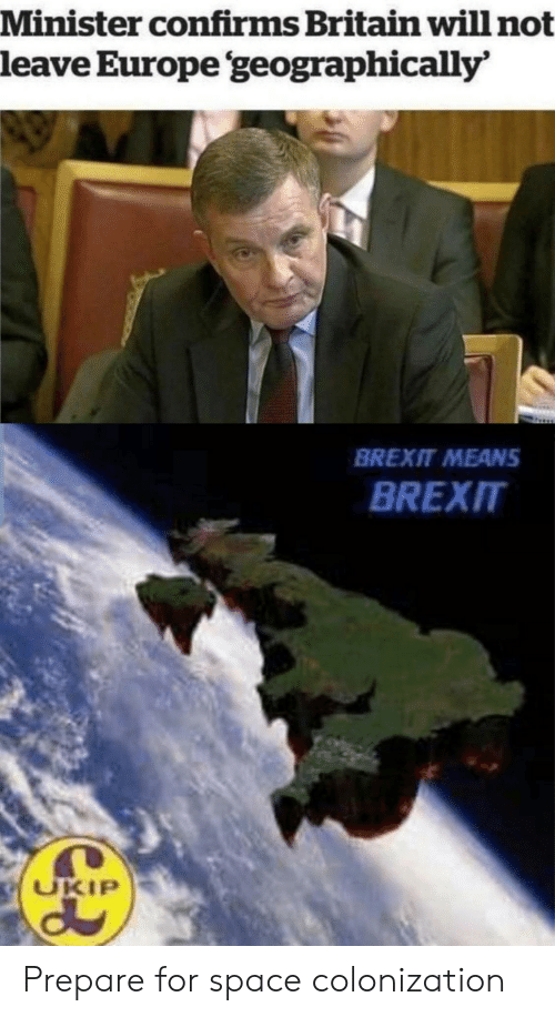 minister: Minister confirms Britain will not  leave Europe geographically'  BREXIT MEANS  BREXIT  UKIP Prepare for space colonization