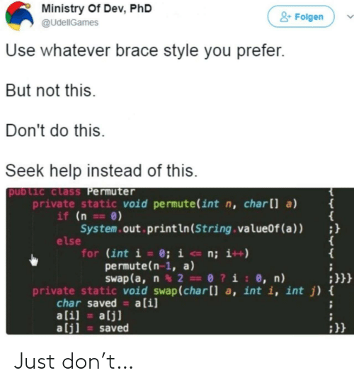 swap: Ministry Of Dev, PhD  &Folgen  @UdellGames  Use whatever brace style you prefer.  But not this.  Don't do this  Seek help instead of this.  public class Permuter  private static void permute(int n, charll a)  if (n ==0)  System.out print ln (String . valueOf (a ) )  else  for (int i = 0; i <- n; i++)  permute(n-1, a)  Swap (a, n2 0?i: 0, n)  {  ;}}}  private static void swap(char[] a, int i, int j) {  char saved a[i]  ali]  alj]  alj]  saved Just don't…