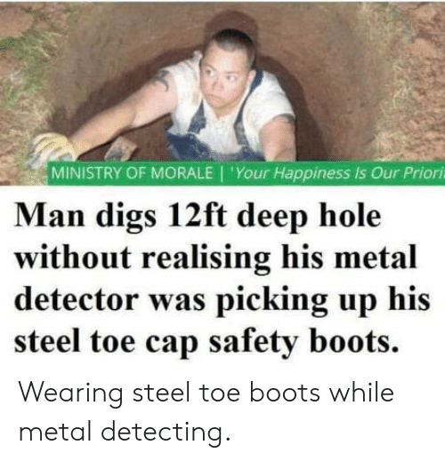 cap: MINISTRY OF MORALE 'Your Happiness is Our Priori  Man digs 12ft deep hole  without realising his metal  detector was picking up his  steel toe cap safety boots. Wearing steel toe boots while metal detecting.