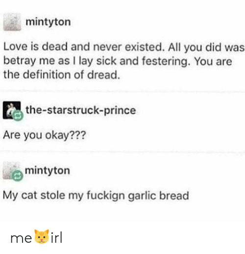 The Definition: mintyton  Love is dead and never existed. All you did was  betray me as I lay sick and festering. You are  the definition of dread.  the-starstruck-prince  Are you okay???  mintyton  My cat stole my fuckign garlic bread me🐱irl