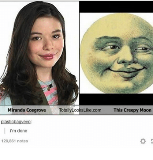 Creepy, Memes, and Miranda Cosgrove: Miranda Cosgrove  TotallyLooksLike.com  This Creepy Moon  plasticbagvevo  i'm done  20,861 notes