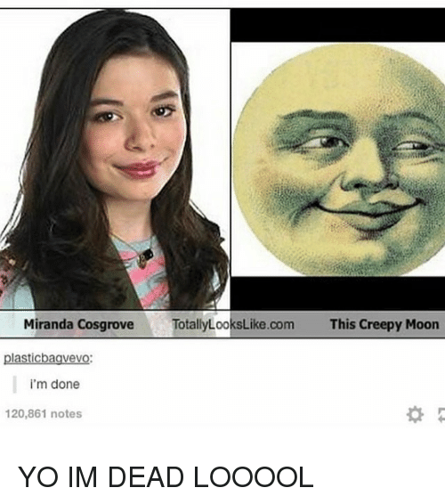 Creepy, Memes, and Yo: Miranda CosgroveTotallyLooksLike.com  This Creepy Moon  plasticbaavevo  i'm done  120,861 notes YO IM DEAD LOOOOL