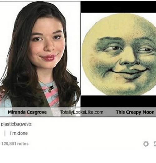 Creepy, Moon, and Dank Memes: Miranda CosgroveTotallyLooksLike.com  This Creepy Moon  plasticbagvevo  i'm done  20,861 notes