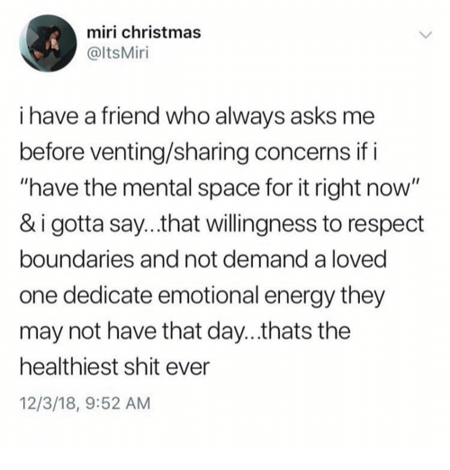 """Christmas, Energy, and Memes: miri christmas  @ltsMiri  i have a friend who alwavs asks me  before venting/sharing concerns if i  """"have the mental space for it right now  & i gotta say...that willingness to respect  boundaries and not demand a loved  one dedicate emotional energy they  may not have that day...thats the  healthiest shit ever  12/3/18, 9:52 AM"""