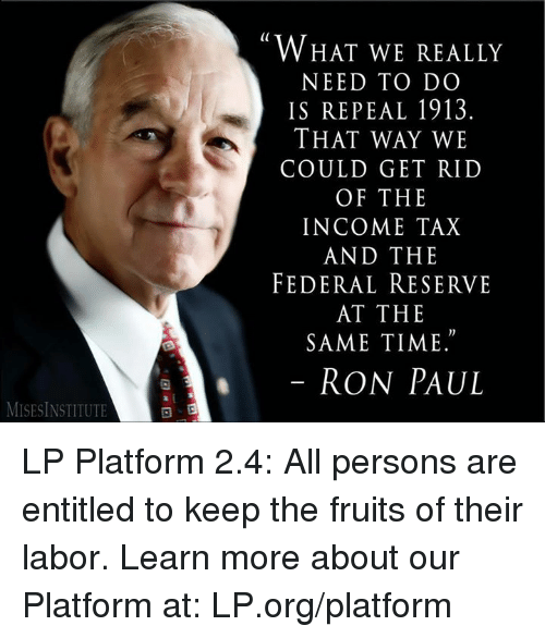 "federal reserve: MISESINSTITUTE  WHAT WE REALLY  NEED TO DO  IS REPEAL 1913.  THAT WAY WE  COULD GET RID  OF THE  INCOME TAX  AND THE  FEDERAL RESERVE  AT THE  SAME TIME.""  RON PAUL LP Platform 2.4: All persons are entitled to keep the fruits of their labor.  Learn more about our Platform at: LP.org/platform"
