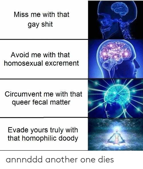 yours truly: Miss me with that  gay shit  Avoid me with that  homosexual excrement  Circumvent me with that  queer fecal matter  Evade yours truly with  that homophilic doody annnddd another one dies