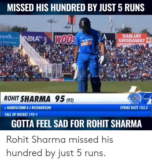 Fall, Memes, and Sad: MISSED HIS HUNDRED BY JUST 5 RUNS  nedscomNDIA  A  SANJAY  ROHIT SHARMA 95(2)  c HANDSCOMBbJ RICHARDSON  STRIKE RATE 103.3  FALL OF WICKET 193-1  GOTTA FEEL SAD FOR ROHIT SHARMA Rohit Sharma missed his hundred by just 5 runs.
