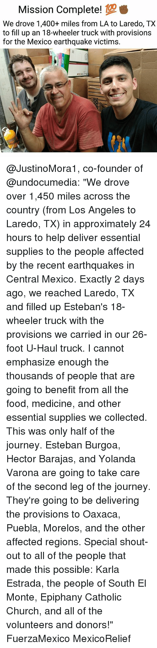 """esteban: Mission Complete!  We drove 1,400+ miles from LA to Laredo, TX  to fill up an 18-wheeler truck with provisions  for the Mexico earthquake victims. @JustinoMora1, co-founder of @undocumedia: """"We drove over 1,450 miles across the country (from Los Angeles to Laredo, TX) in approximately 24 hours to help deliver essential supplies to the people affected by the recent earthquakes in Central Mexico. Exactly 2 days ago, we reached Laredo, TX and filled up Esteban's 18-wheeler truck with the provisions we carried in our 26-foot U-Haul truck. I cannot emphasize enough the thousands of people that are going to benefit from all the food, medicine, and other essential supplies we collected. This was only half of the journey. Esteban Burgoa, Hector Barajas, and Yolanda Varona are going to take care of the second leg of the journey. They're going to be delivering the provisions to Oaxaca, Puebla, Morelos, and the other affected regions. Special shout-out to all of the people that made this possible: Karla Estrada, the people of South El Monte, Epiphany Catholic Church, and all of the volunteers and donors!"""" FuerzaMexico MexicoRelief"""