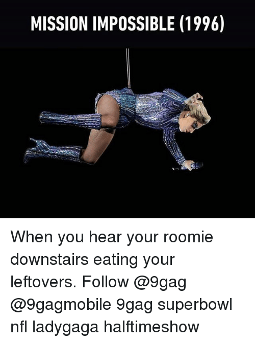 Memes, 🤖, and Mission Impossible: MISSION IMPOSSIBLE (1996) When you hear your roomie downstairs eating your leftovers. Follow @9gag @9gagmobile 9gag superbowl nfl ladygaga halftimeshow