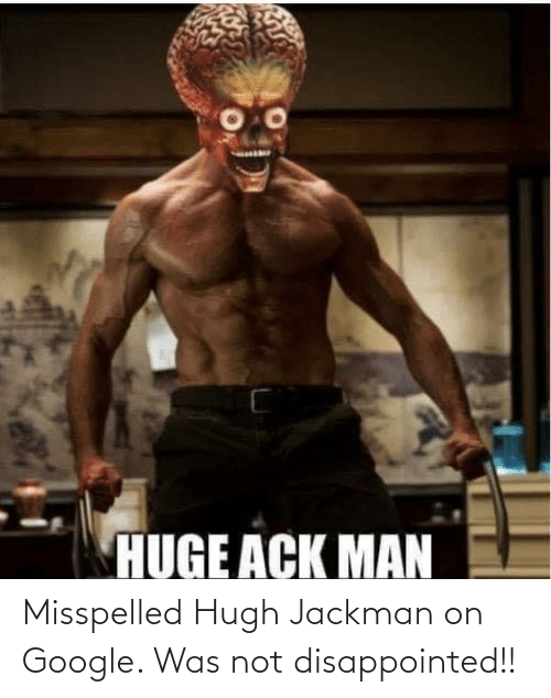 Google: Misspelled Hugh Jackman on Google. Was not disappointed!!