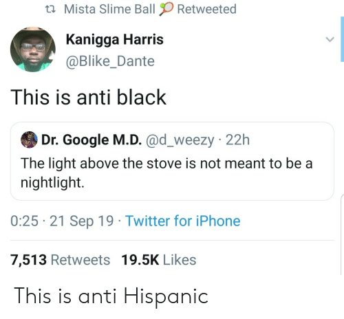 slime: Mista Slime Ball  Retweeted  Kanigga Harris  @Blike_Dante  This is anti black  Dr. Google M.D. @d_weezy 22h  The light above the stove is not meant to be a  nightlight.  0:25 21 Sep 19 Twitter for iPhone  7,513 Retweets 19.5K Likes This is anti Hispanic