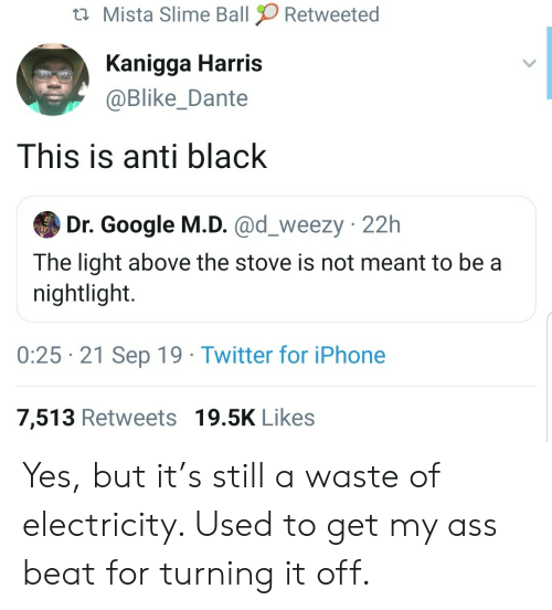 slime: Mista Slime Ball  Retweeted  Kanigga Harris  @Blike_Dante  This is anti black  Dr. Google M.D. @d_weezy 22h  The light above the stove is not meant to be a  nightlight.  0:25 21 Sep 19 Twitter for iPhone  7,513 Retweets 19.5K Likes Yes, but it's still a waste of electricity. Used to get my ass beat for turning it off.