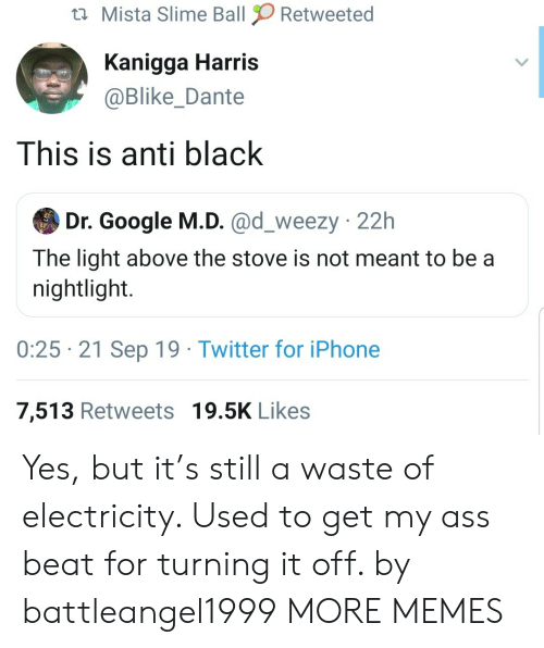 slime: Mista Slime Ball  Retweeted  Kanigga Harris  @Blike_Dante  This is anti black  Dr. Google M.D. @d_weezy 22h  The light above the stove is not meant to be a  nightlight.  0:25 21 Sep 19 Twitter for iPhone  7,513 Retweets 19.5K Likes Yes, but it's still a waste of electricity. Used to get my ass beat for turning it off. by battleangel1999 MORE MEMES