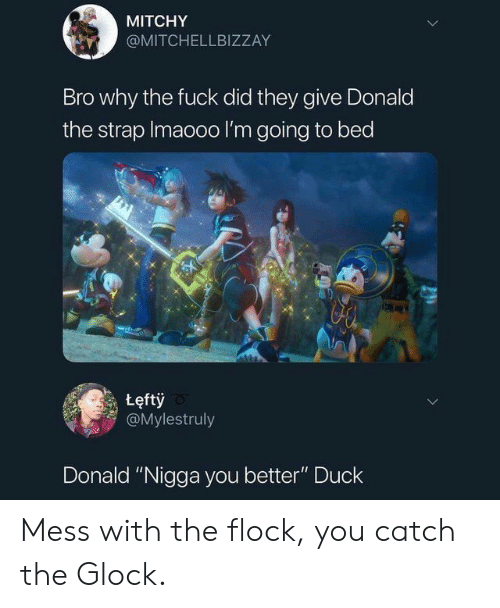 """Duck, Fuck, and Glock: MITCHY  @MITCHELLBIZZAY  Bro why the fuck did they give Donald  the strap Imaooo I'm going to bed  tęftỷ  @Mylestruly  Donald """"Nigga you better"""" Duck Mess with the flock, you catch the Glock."""