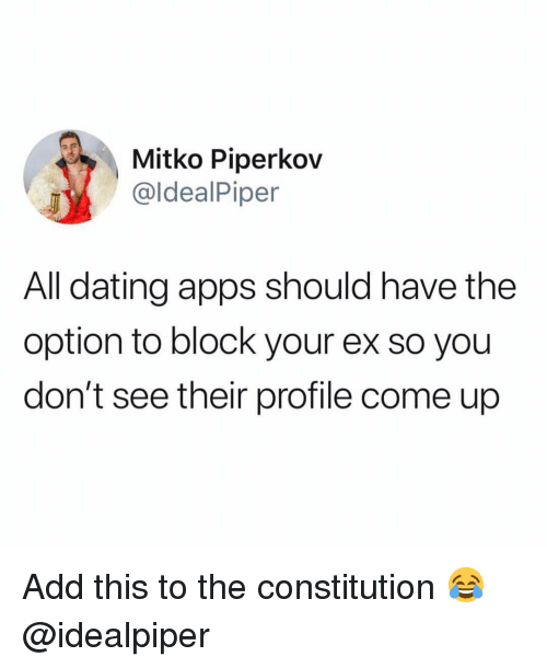 Dating, Memes, and Apps: Mitko Piperkov  @ldealPiper  All dating apps should have the  option to block your ex so you  don't see their profile come up Add this to the constitution 😂 @idealpiper