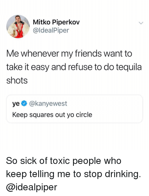 Drinking, Friends, and Memes: Mitko Piperkov  @ldealPiper  Me whenever my friends want to  take it easy and refuse to do tequila  shots  ye @kanyewest  Keep squares out yo circle So sick of toxic people who keep telling me to stop drinking. @idealpiper