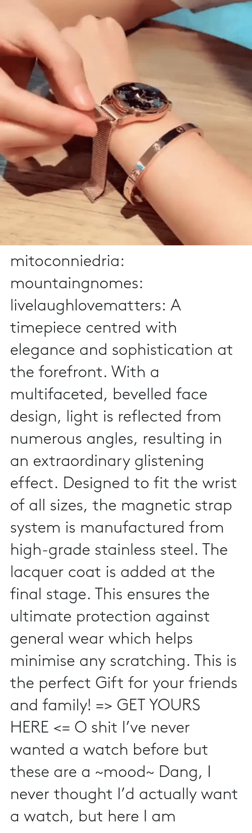 But: mitoconniedria: mountaingnomes:   livelaughlovematters:  A timepiece centred with elegance and sophistication at the forefront. With a multifaceted, bevelled face design, light is reflected from numerous angles, resulting in an extraordinary glistening effect. Designed to fit the wrist of all sizes, the magnetic strap system is manufactured from high-grade stainless steel. The lacquer coat is added at the final stage. This ensures the ultimate protection against general wear which helps minimise any scratching. This is the perfect Gift for your friends and family! => GET YOURS HERE <=  O shit I've never wanted a watch before but these are a ~mood~    Dang, I never thought I'd actually want a watch, but here I am