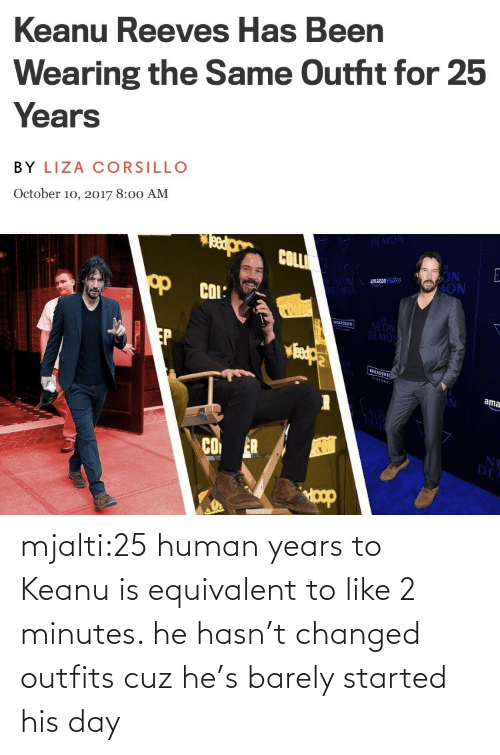 human: mjalti:25 human years to Keanu is equivalent to like 2 minutes. he hasn't changed outfits cuz he's barely started his day