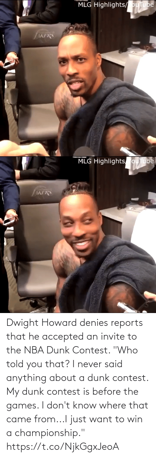 """i dont know: MLG Highlights/ ouTube  AKFRS   MLG Highlights ouTube  TAKFRS Dwight Howard denies reports that he accepted an invite to the NBA Dunk Contest.   """"Who told you that? I never said anything about a dunk contest. My dunk contest is before the games. I don't know where that came from...I just want to win a championship."""" https://t.co/NjkGgxJeoA"""