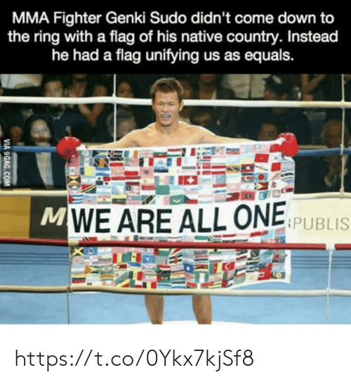MMA: MMA Fighter Genki Sudo didn't come down to  the ring with a flag of his native country. Instead  he had a flag unifying us as equals.  MWE ARE ALL ONE SPUBLIS  VIA 9GAG.COM https://t.co/0Ykx7kjSf8