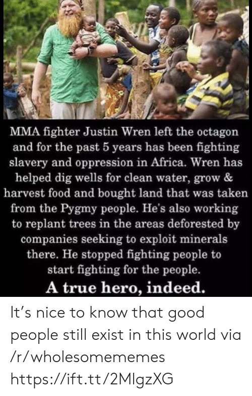 Africa, Food, and Taken: MMA fighter Justin Wren left the octagon  and for the past 5 years has been fighting  slavery and oppression in Africa. Wren has  helped dig wells for clean water, grow &  harvest food and bought land that was taken  from the Pygmy people. He's also working  to replant trees in the areas deforested by  companies seeking to exploit minerals  there. He stopped fighting people to  start fighting for the people.  A true hero, indeed. It's nice to know that good people still exist in this world via /r/wholesomememes https://ift.tt/2MlgzXG