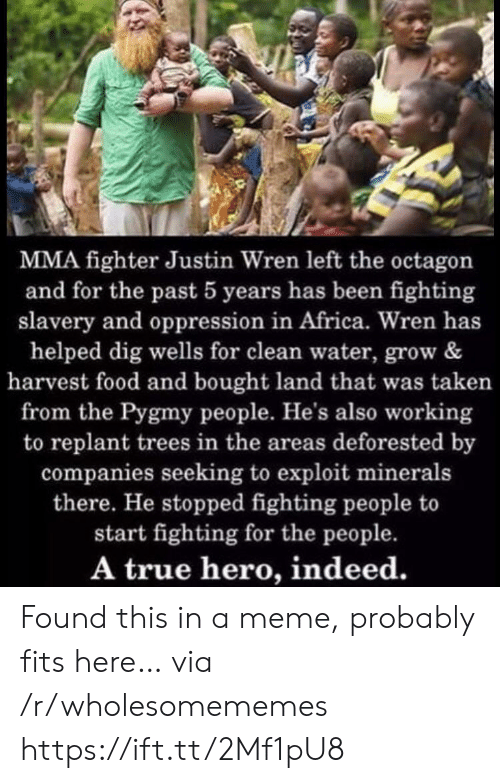 MMA: MMA fighter Justin Wren left the octagon  and for the past 5 years has been fighting  slavery and oppression in Africa. Wren has  helped dig wells for clean water, grow &  harvest food and bought land that was taken  from the Pygmy people. He's also working  to replant trees in the areas deforested by  companies seeking to exploit minerals  there. He stopped fighting people to  start fighting for the people.  A true hero, indeed. Found this in a meme, probably fits here… via /r/wholesomememes https://ift.tt/2Mf1pU8