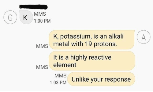 element: MMS  K  1:00 PM  K, potassium, is an alkali  A  MMS metal with 19 protons.  It is a highly reactive  MMS element  MMS  1:03 PM Unlike your response