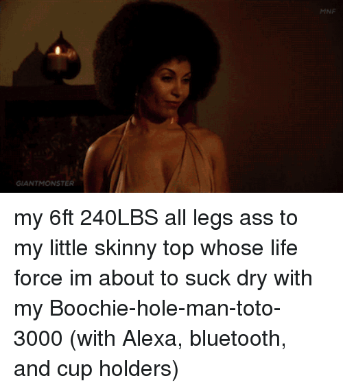 toto: MNE  GIANTMONSTER my 6ft 240LBS all legs ass to my little skinny top whose life force im about to suck dry with my Boochie-hole-man-toto-3000 (with Alexa, bluetooth, and cup holders)