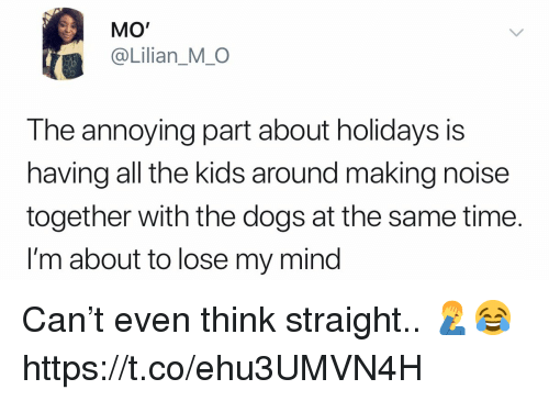 Dogs, Kids, and Time: MO'  @Lilian_MO  The annoying part about holidays is  having all the kids around making noise  together with the dogs at the same time.  I'm about to lose my mind Can't even think straight.. 🤦♂️😂 https://t.co/ehu3UMVN4H